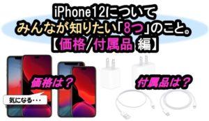 【iPhone12 | 価格と付属品 編】みんなが知りたいiPhone12に関する「8つ」のこと。